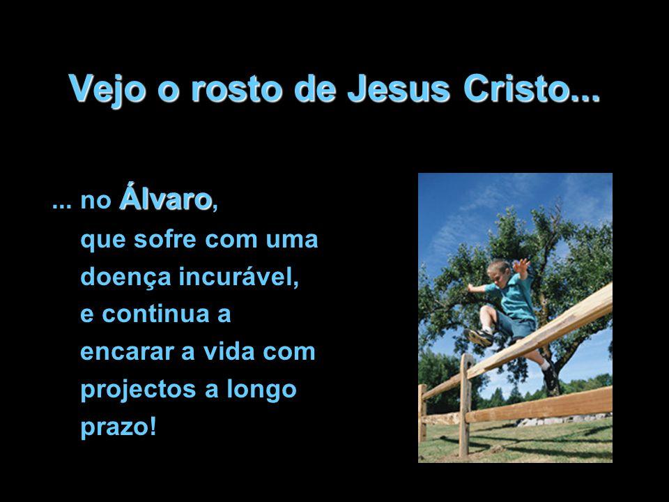 Vejo o rosto de Jesus Cristo... Álvaro... no Álvaro, que sofre com uma doença incurável, e continua a encarar a vida com projectos a longo prazo!