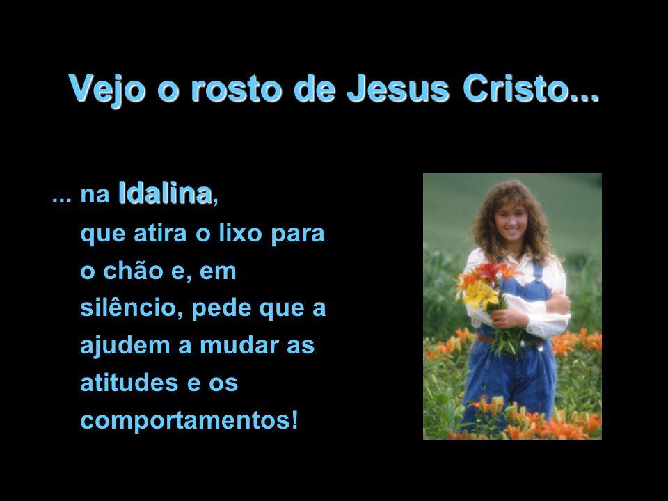 Vejo o rosto de Jesus Cristo... Idalina... na Idalina, que atira o lixo para o chão e, em silêncio, pede que a ajudem a mudar as atitudes e os comport