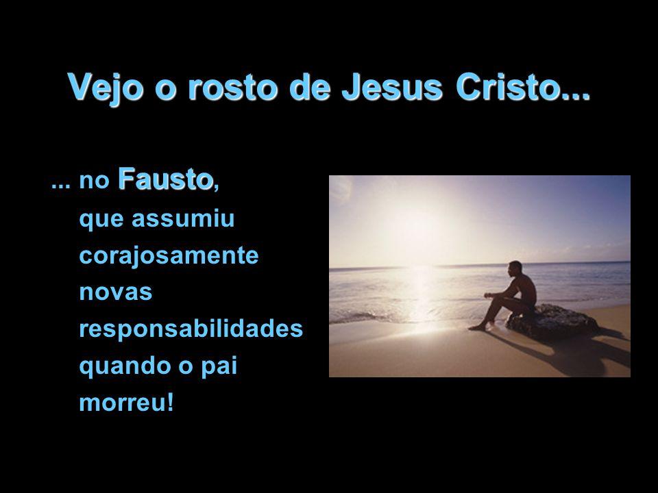 Vejo o rosto de Jesus Cristo... Fausto... no Fausto, que assumiu corajosamente novas responsabilidades quando o pai morreu!