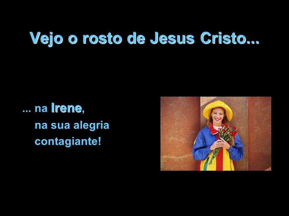 Vejo o rosto de Jesus Cristo... Irene... na Irene, na sua alegria contagiante!