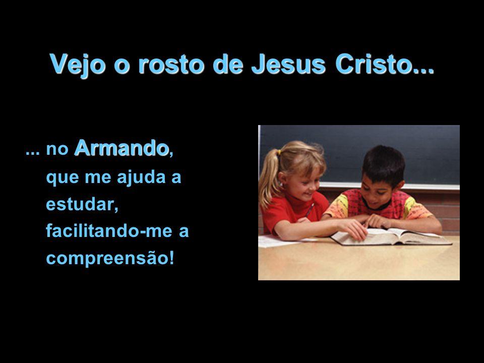 Vejo o rosto de Jesus Cristo... Armando... no Armando, que me ajuda a estudar, facilitando-me a compreensão!