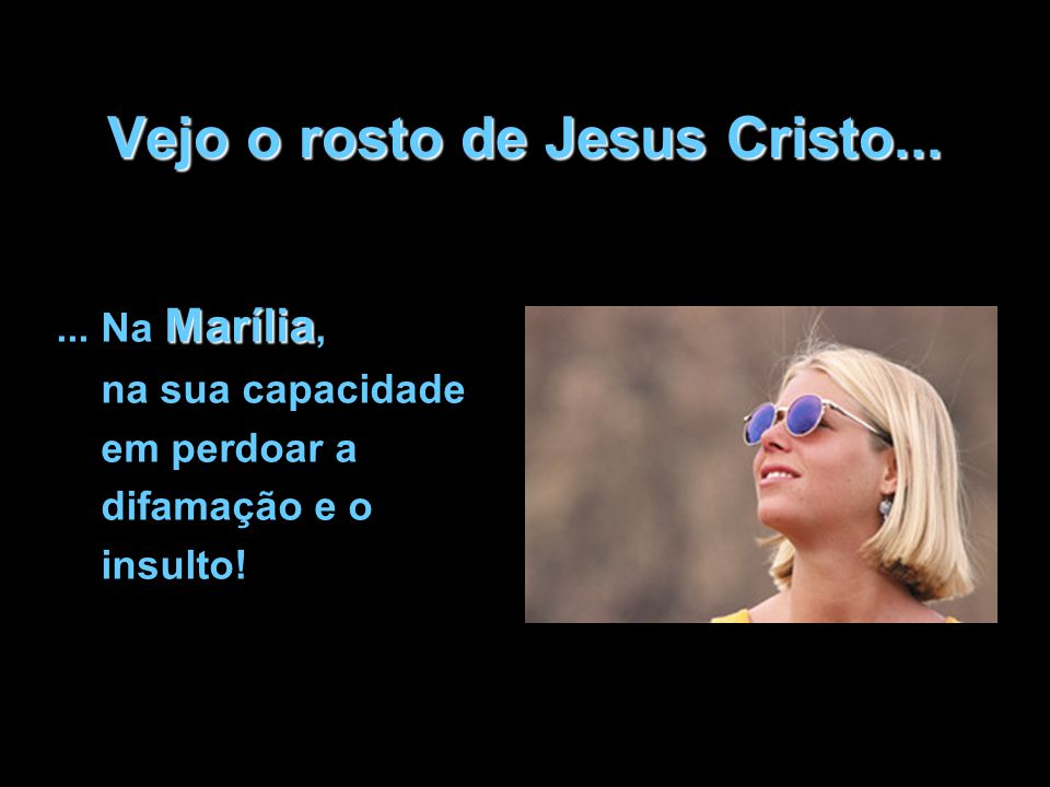 Vejo o rosto de Jesus Cristo... Marília... Na Marília, na sua capacidade em perdoar a difamação e o insulto!