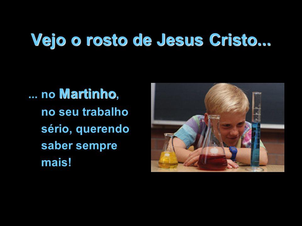 Vejo o rosto de Jesus Cristo... Martinho... no Martinho, no seu trabalho sério, querendo saber sempre mais!