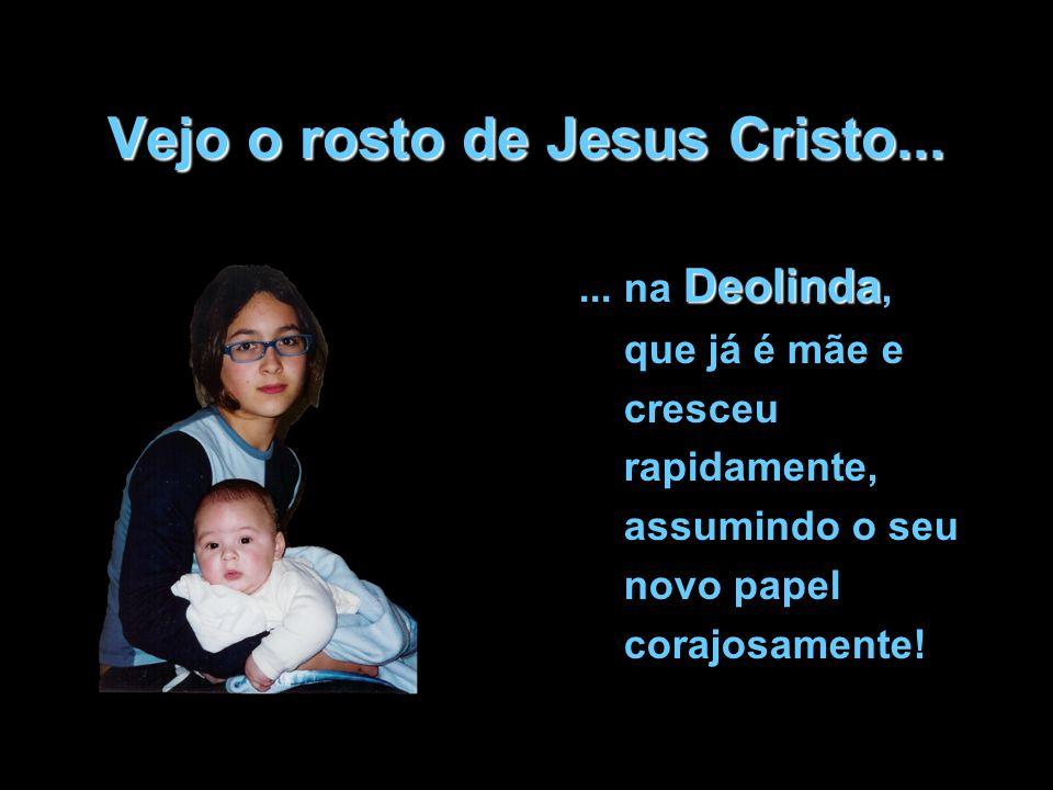 Vejo o rosto de Jesus Cristo... Deolinda... na Deolinda, que já é mãe e cresceu rapidamente, assumindo o seu novo papel corajosamente!