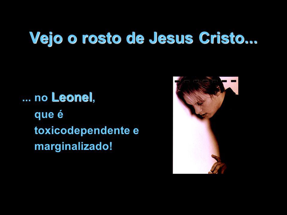 Vejo o rosto de Jesus Cristo... Leonel... no Leonel, que é toxicodependente e marginalizado!