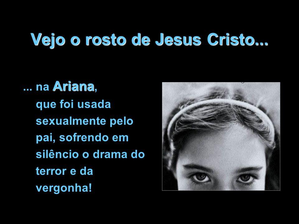 Vejo o rosto de Jesus Cristo... Ariana... na Ariana, que foi usada sexualmente pelo pai, sofrendo em silêncio o drama do terror e da vergonha!