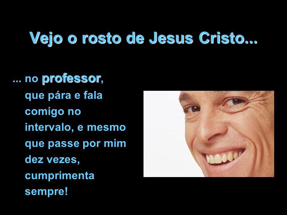 Vejo o rosto de Jesus Cristo... professor... no professor, que pára e fala comigo no intervalo, e mesmo que passe por mim dez vezes, cumprimenta sempr