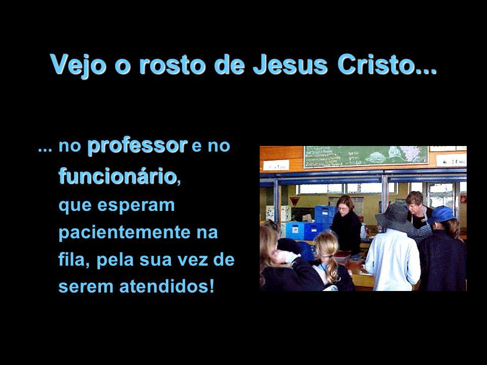 Vejo o rosto de Jesus Cristo... professor funcionário... no professor e no funcionário, que esperam pacientemente na fila, pela sua vez de serem atend