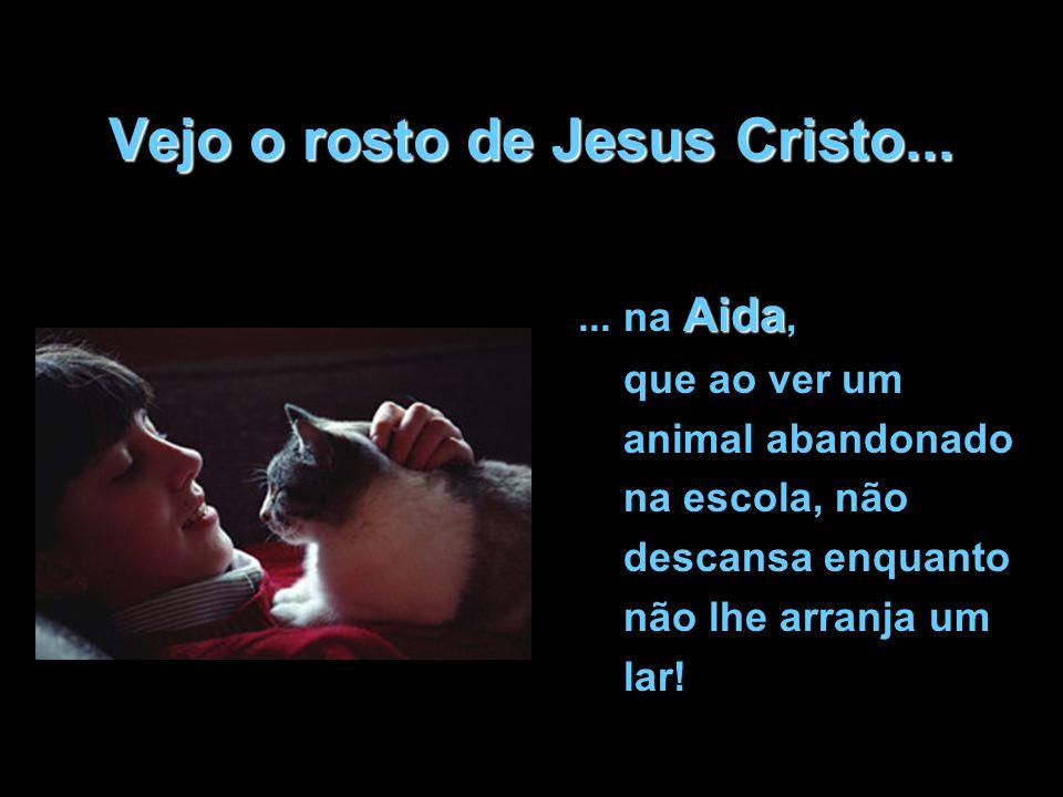 Vejo o rosto de Jesus Cristo... Aida... na Aida, que ao ver um animal abandonado na escola, não descansa enquanto não lhe arranja um lar!