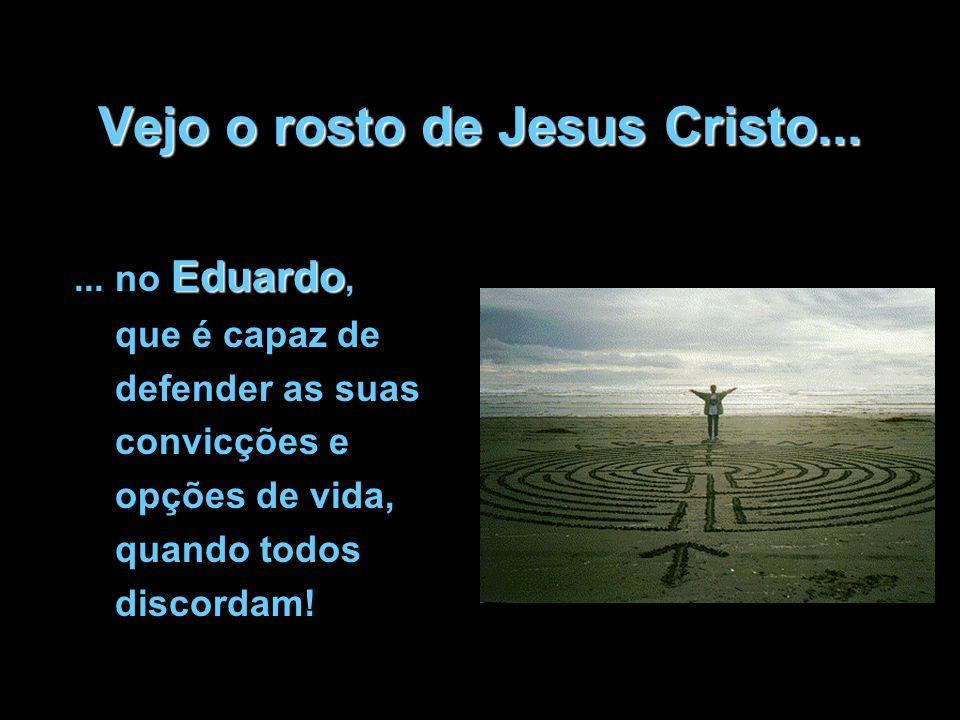 Vejo o rosto de Jesus Cristo... Eduardo... no Eduardo, que é capaz de defender as suas convicções e opções de vida, quando todos discordam!