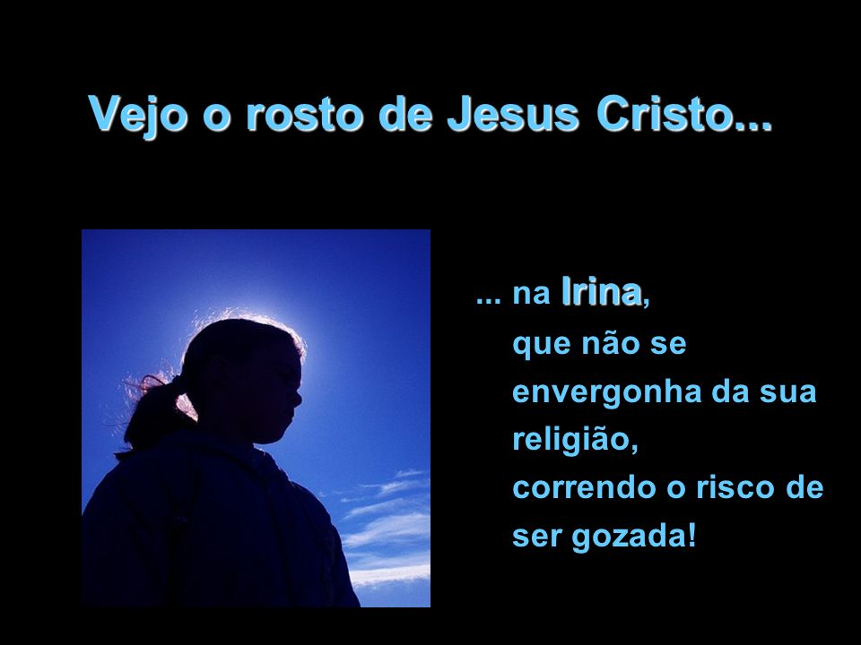 Vejo o rosto de Jesus Cristo...Irina...