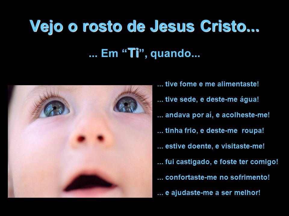 Vejo o rosto de Jesus Cristo...... tive fome e me alimentaste!... tive sede, e deste-me água!... andava por aí, e acolheste-me!... tinha frio, e deste