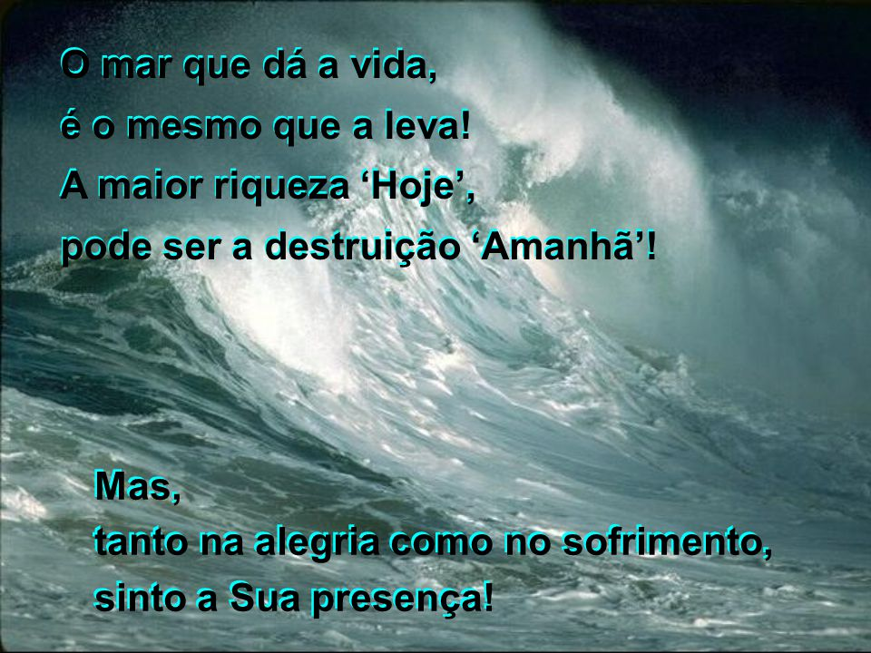 O mar que dá a vida, é o mesmo que a leva! A maior riqueza 'Hoje', pode ser a destruição 'Amanhã'! O mar que dá a vida, é o mesmo que a leva! A maior