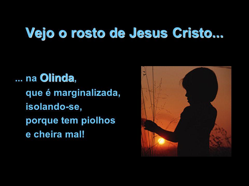 Vejo o rosto de Jesus Cristo... Olinda... na Olinda, que é marginalizada, isolando-se, porque tem piolhos e cheira mal!