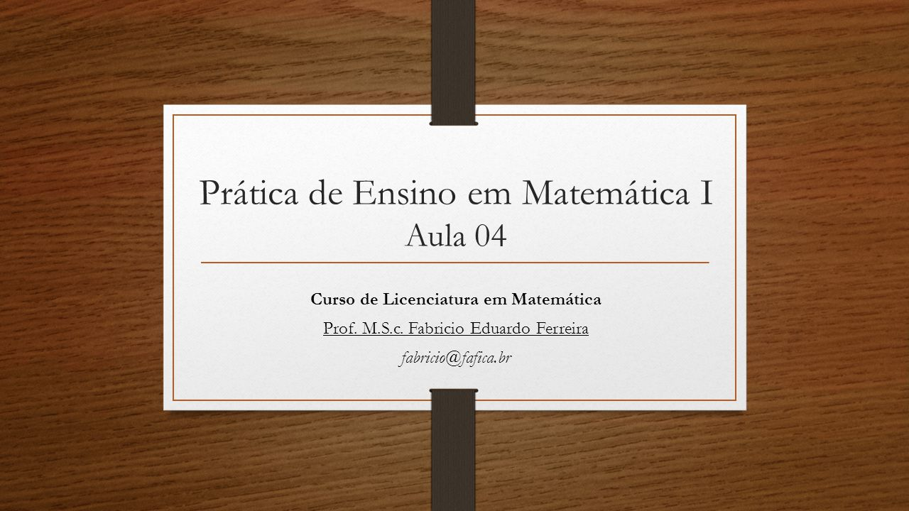 Prática de Ensino em Matemática I Aula 04 Curso de Licenciatura em Matemática Prof. M.S.c. Fabricio Eduardo Ferreira fabricio@fafica.br