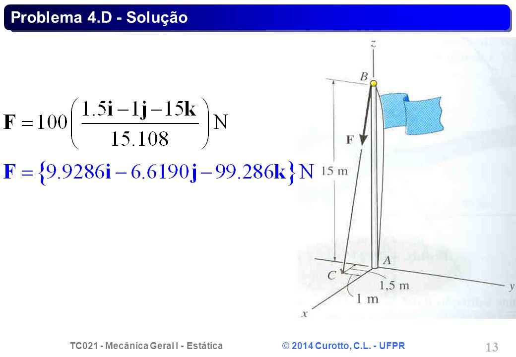 TC021 - Mecânica Geral I - Estática © 2014 Curotto, C.L. - UFPR 13 Problema 4.D - Solução