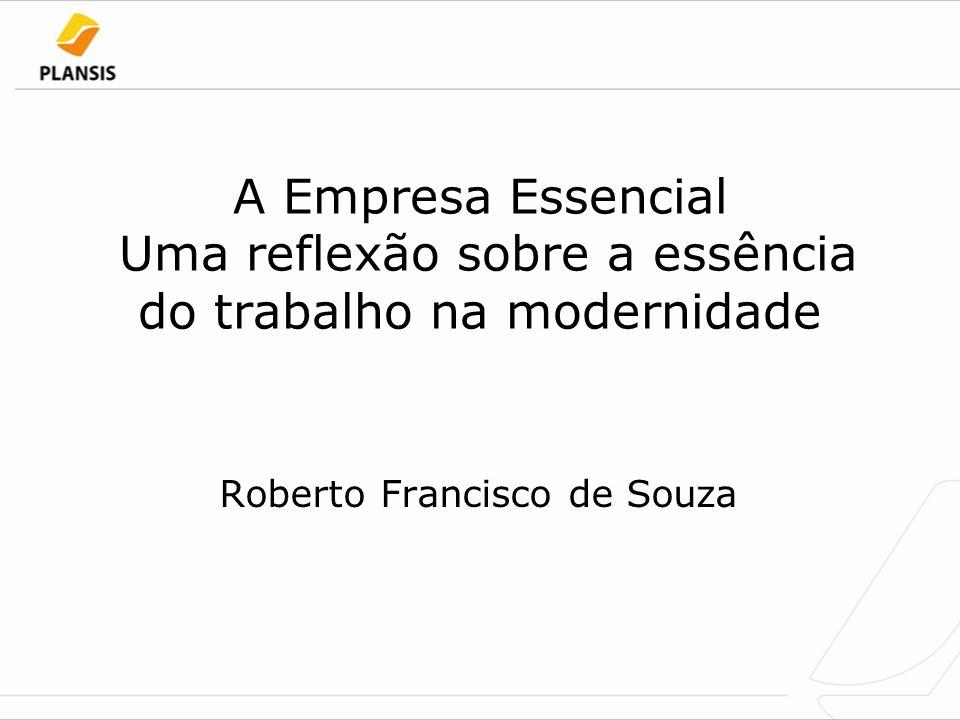 A Empresa Essencial Uma reflexão sobre a essência do trabalho na modernidade Roberto Francisco de Souza