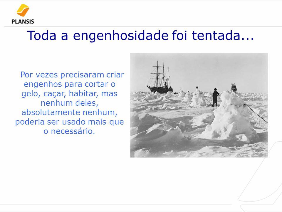 Toda a engenhosidade foi tentada... Por vezes precisaram criar engenhos para cortar o gelo, caçar, habitar, mas nenhum deles, absolutamente nenhum, po