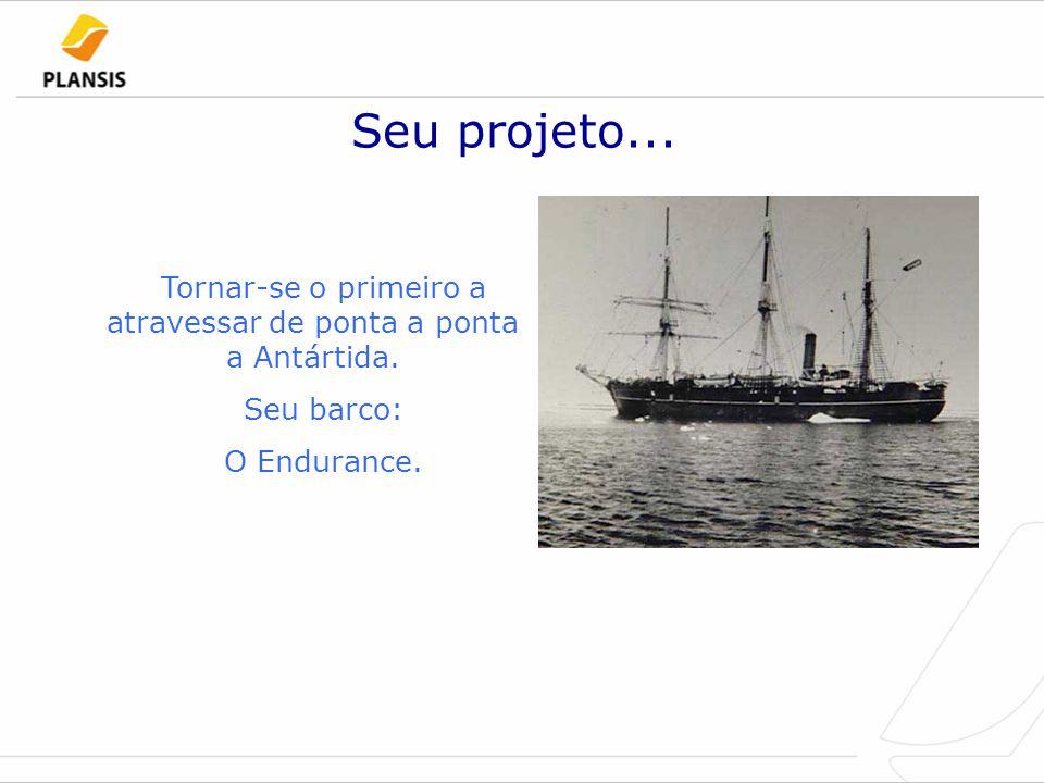 Seu projeto... Tornar-se o primeiro a atravessar de ponta a ponta a Antártida. Seu barco: O Endurance.