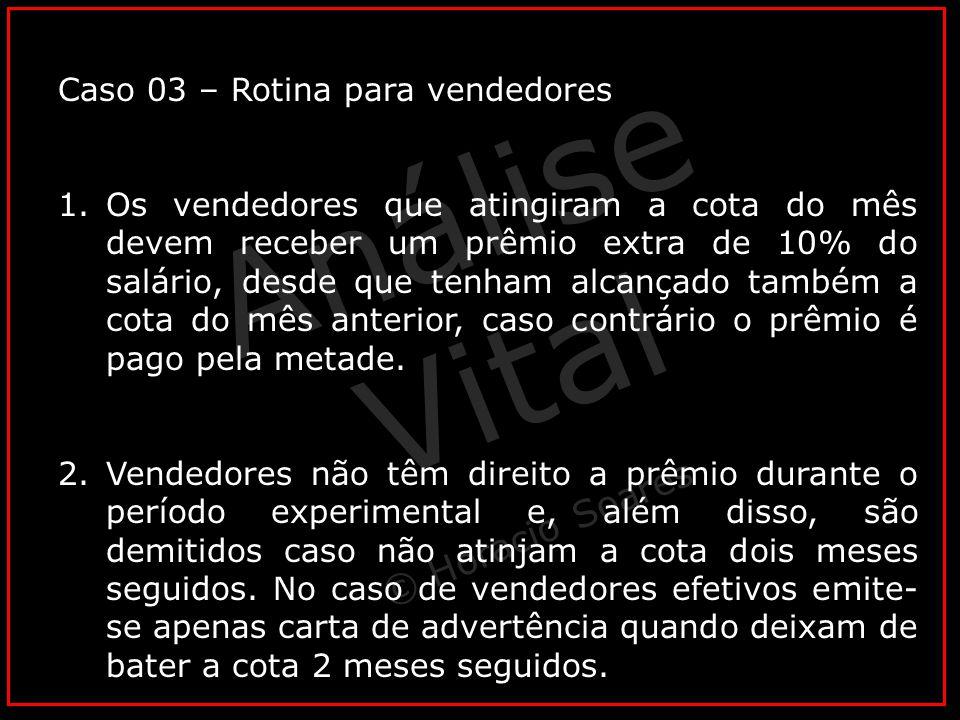 Análise Vital © Horacio Soares Caso 03 – Rotina para vendedores 1.Os vendedores que atingiram a cota do mês devem receber um prêmio extra de 10% do sa