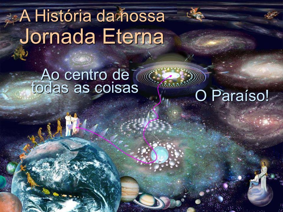 Ao centro de todas as coisas A História da nossa Jornada Eterna O Paraíso!