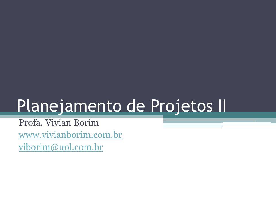 Planejamento de Projetos II Profa. Vivian Borim www.vivianborim.com.br viborim@uol.com.br