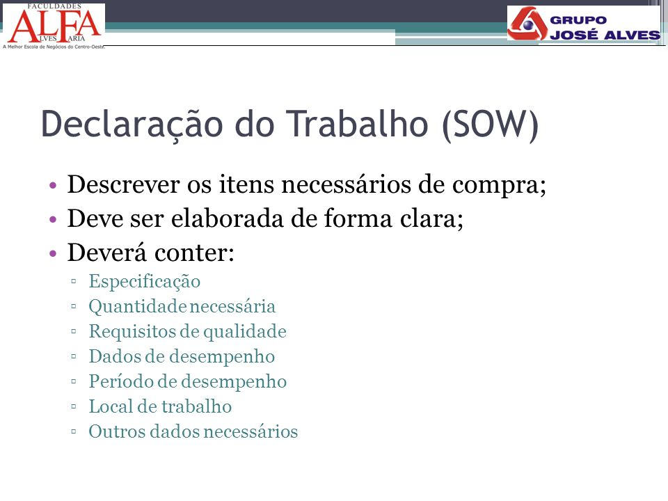 Declaração do Trabalho (SOW) •Descrever os itens necessários de compra; •Deve ser elaborada de forma clara; •Deverá conter: ▫Especificação ▫Quantidade