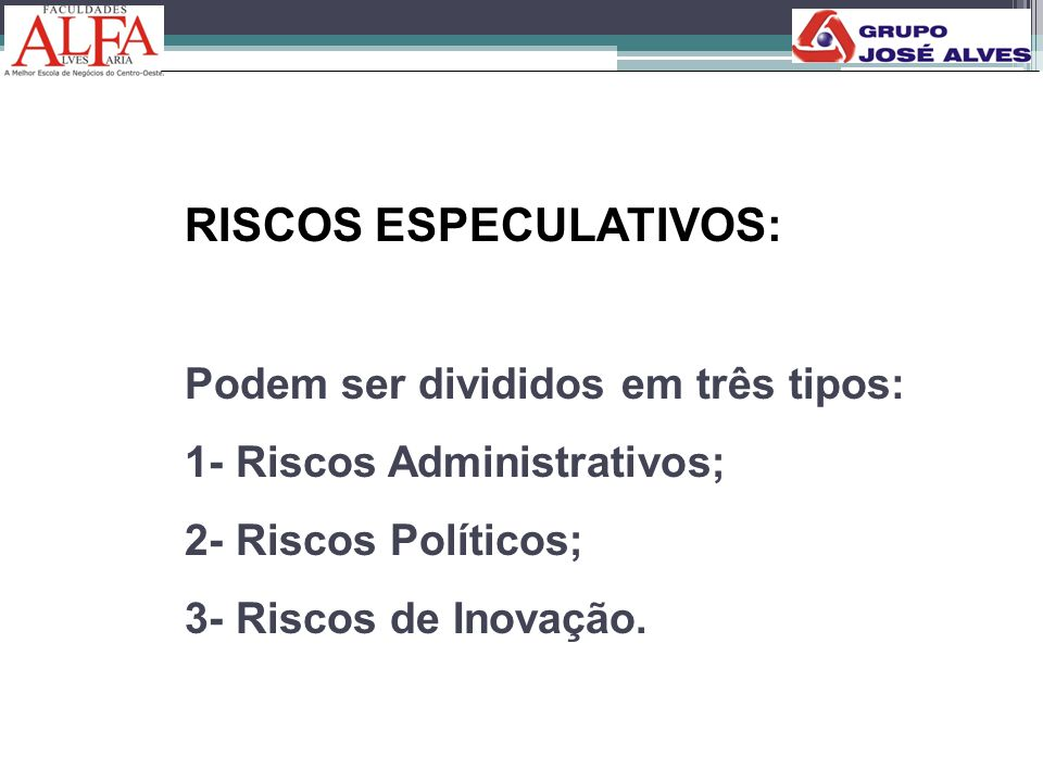RISCOS ESPECULATIVOS: Podem ser divididos em três tipos: 1- Riscos Administrativos; 2- Riscos Políticos; 3- Riscos de Inovação.