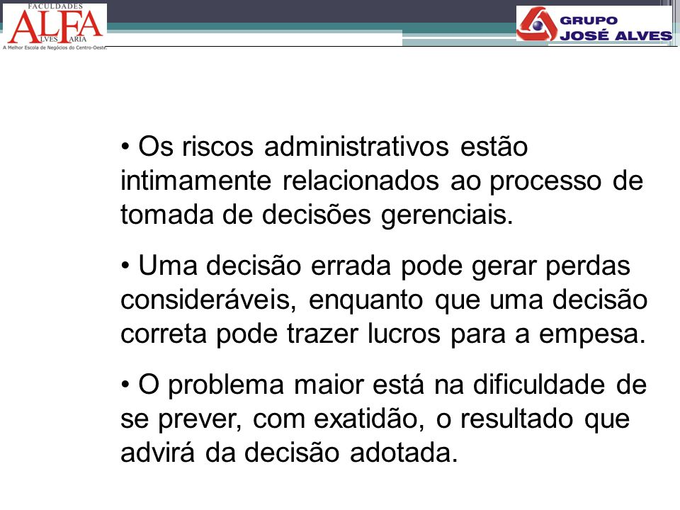 • Os riscos administrativos estão intimamente relacionados ao processo de tomada de decisões gerenciais. • Uma decisão errada pode gerar perdas consid