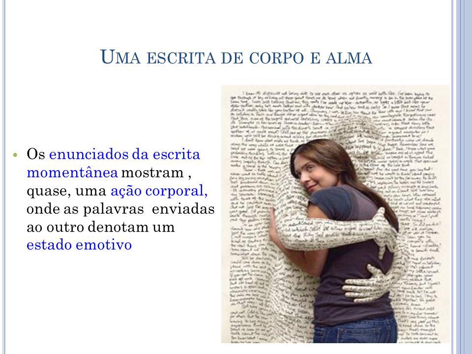 U MA ESCRITA DE CORPO E ALMA  Os enunciados da escrita momentânea mostram, quase, uma ação corporal, onde as palavras enviadas ao outro denotam um estado emotivo