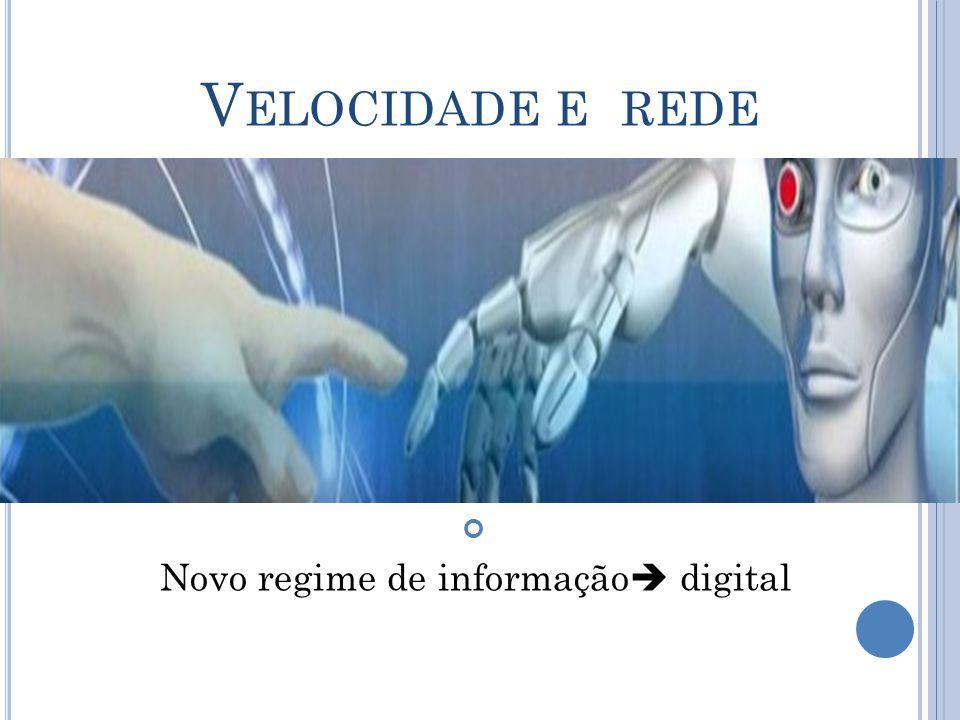 V ELOCIDADE E REDE Novo regime de informação  digital