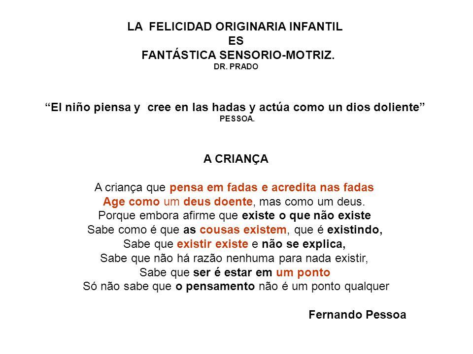 """LA FELICIDAD ORIGINARIA INFANTIL ES FANTÁSTICA SENSORIO-MOTRIZ. DR. PRADO """"El niño piensa y cree en las hadas y actúa como un dios doliente"""" PESSOA. A"""