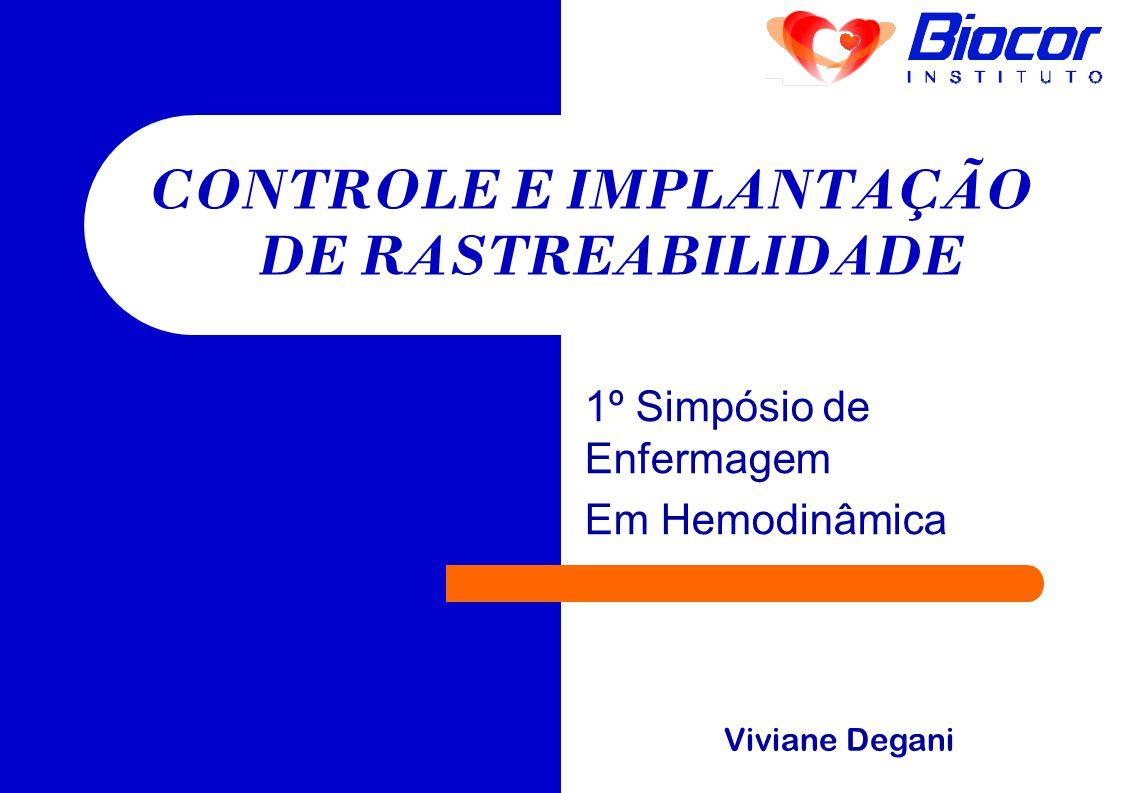 1º Simpósio de Enfermagem Em Hemodinâmica CONTROLE E IMPLANTAÇÃO DE RASTREABILIDADE Viviane Degani