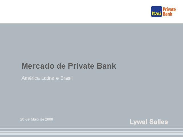Mercado de Private Bank Am é rica Latina e Brasil 20 de Maio de 2008 Lywal Salles