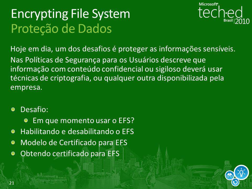 21 Encrypting File System Proteção de Dados Hoje em dia, um dos desafios é proteger as informações sensíveis. Nas Políticas de Segurança para os Usuár