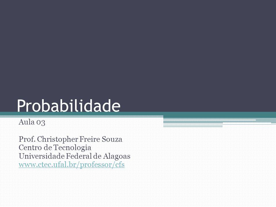 Probabilidade Aula 03 Prof. Christopher Freire Souza Centro de Tecnologia Universidade Federal de Alagoas www.ctec.ufal.br/professor/cfs