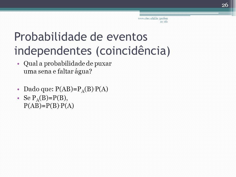 Probabilidade de eventos independentes (coincidência) •Qual a probabilidade de puxar uma sena e faltar água? •Dado que: P(AB)=P A (B). P(A) •Se P A (B