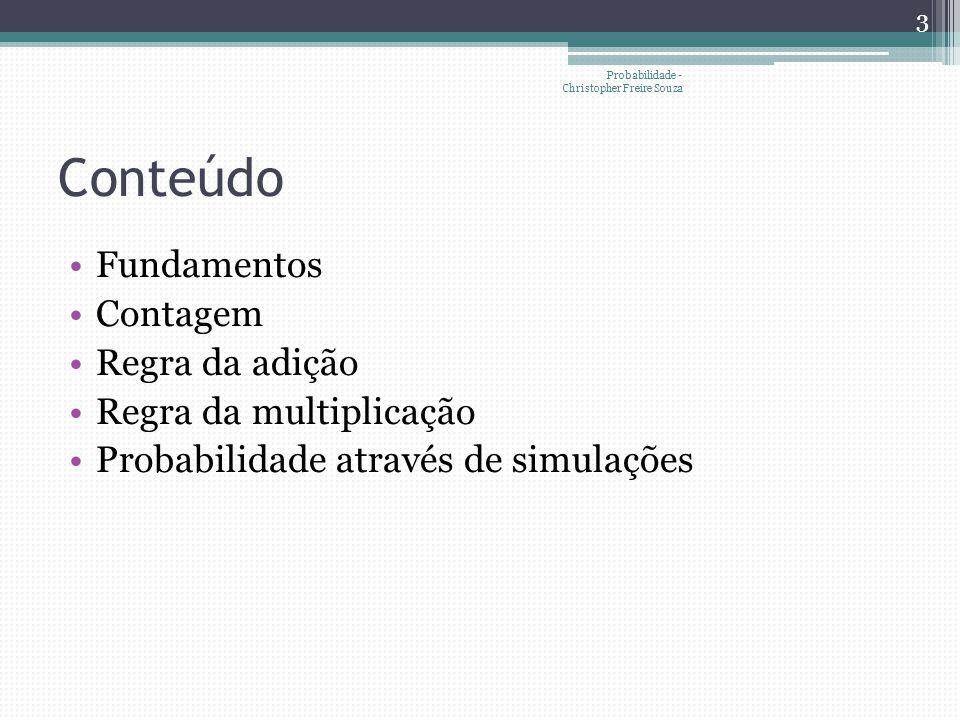 Conteúdo •Fundamentos •Contagem •Regra da adição •Regra da multiplicação •Probabilidade através de simulações 3 Probabilidade - Christopher Freire Sou