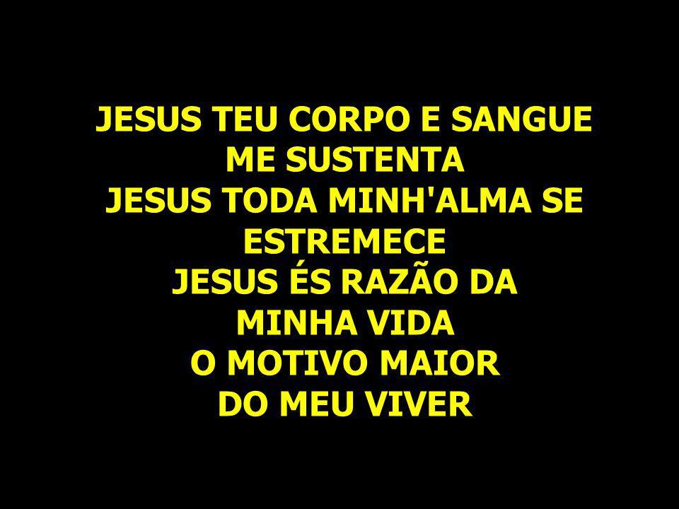 JESUS TEU CORPO E SANGUE ME SUSTENTA JESUS TODA MINH'ALMA SE ESTREMECE JESUS ÉS RAZÃO DA MINHA VIDA O MOTIVO MAIOR DO MEU VIVER