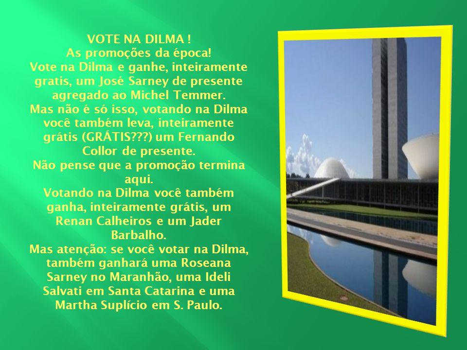 VOTE NA DILMA ! As promoções da época! Vote na Dilma e ganhe, inteiramente gratis, um José Sarney de presente agregado ao Michel Temmer. Mas não é só