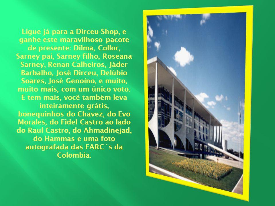 Ligue já para a Dirceu-Shop, e ganhe este maravilhoso pacote de presente: Dilma, Collor, Sarney pai, Sarney filho, Roseana Sarney, Renan Calheiros, Já
