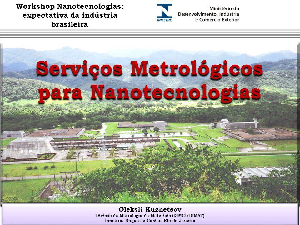 Serviços Metrológicos para Nanotecnologias Oleksii Kuznetsov Divisão de Metrologia de Materiais (DIMCI/DIMAT) Inmetro, Duque de Caxias, Rio de Janeiro