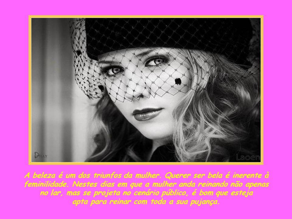 A beleza é um dos triunfos da mulher.Querer ser bela é inerente à feminilidade.