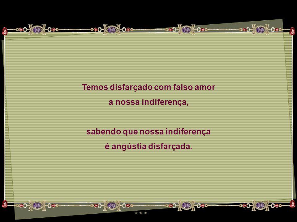 Temos disfarçado com falso amor a nossa indiferença, sabendo que nossa indiferença é angústia disfarçada.