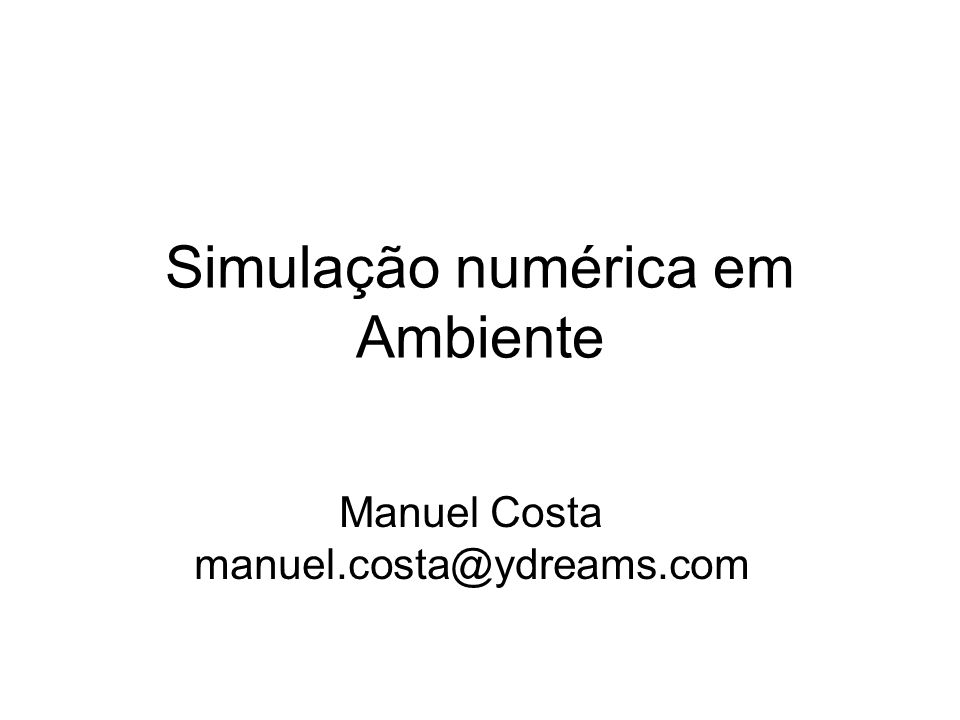 Simulação numérica em Ambiente Manuel Costa manuel.costa@ydreams.com