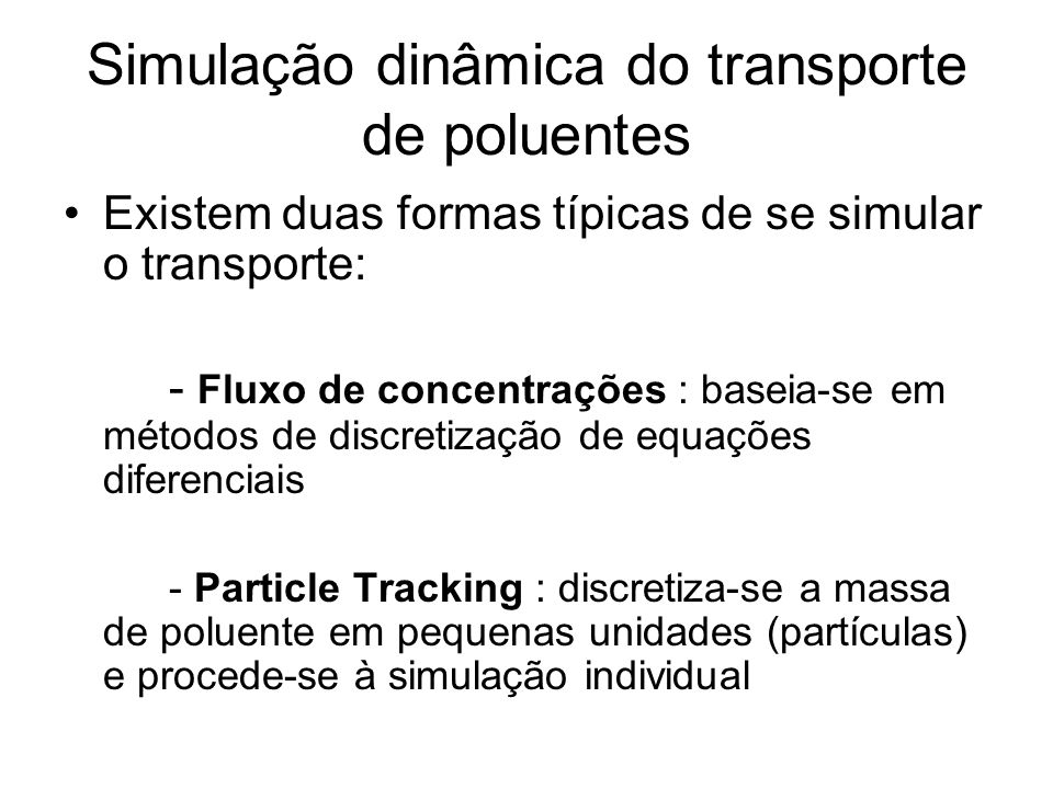 Simulação dinâmica do transporte de poluentes •Existem duas formas típicas de se simular o transporte: - Fluxo de concentrações : baseia-se em métodos