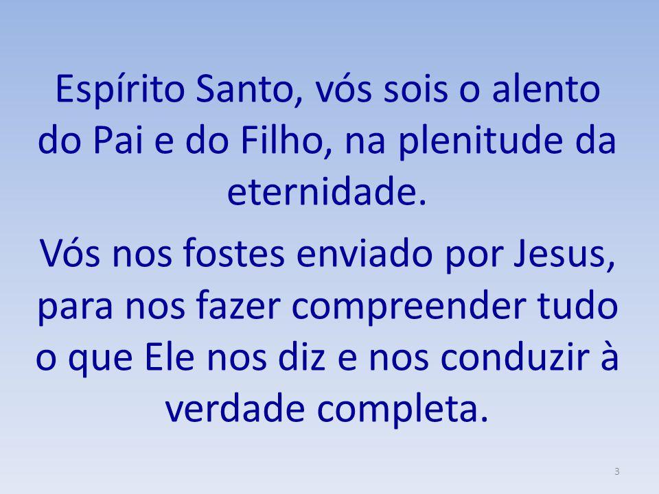 Espírito Santo, vós sois o alento do Pai e do Filho, na plenitude da eternidade. Vós nos fostes enviado por Jesus, para nos fazer compreender tudo o q