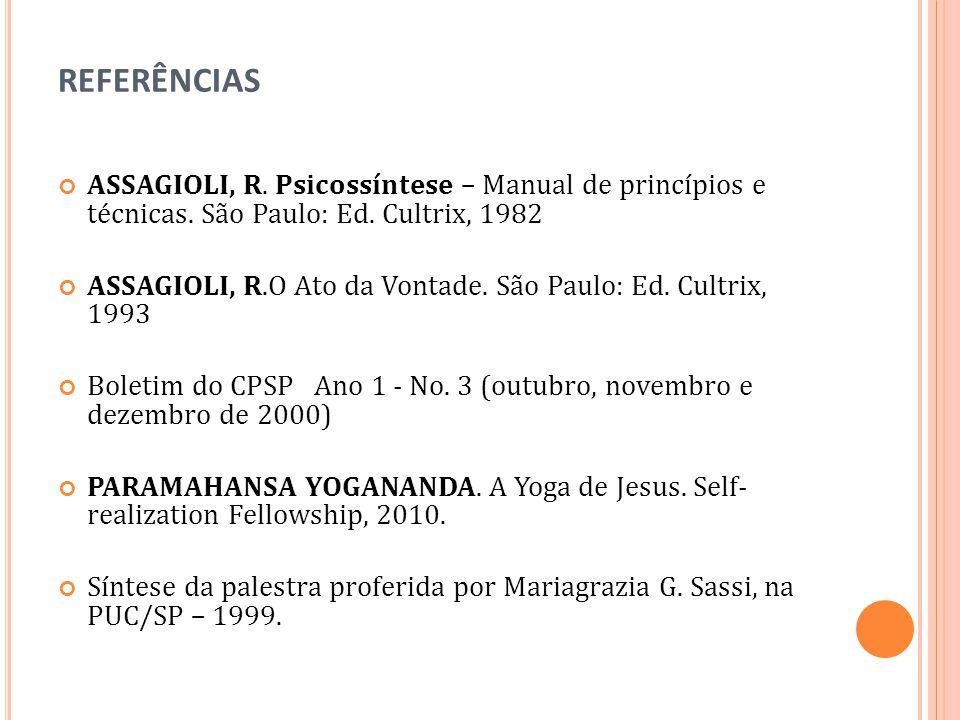 REFERÊNCIAS ASSAGIOLI, R. Psicossíntese – Manual de princípios e técnicas. São Paulo: Ed. Cultrix, 1982 ASSAGIOLI, R.O Ato da Vontade. São Paulo: Ed.