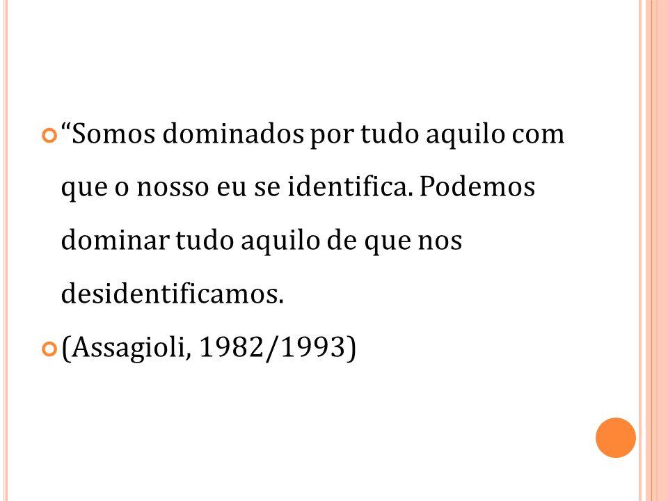 """""""Somos dominados por tudo aquilo com que o nosso eu se identifica. Podemos dominar tudo aquilo de que nos desidentificamos. (Assagioli, 1982/1993)"""