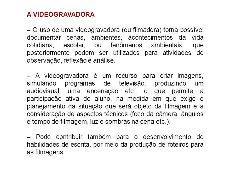 A VIDEOGRAVADORA – O uso de uma videogravadora (ou filmadora) torna possível documentar cenas, ambientes, acontecimentos da vida cotidiana, escolar, o